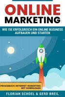 Online Marketing: Wie Sie erfolgreich ein Online Business aufbauen und starten